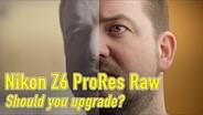 Nikon Z6 ProRes Raw: Should you upgrade?